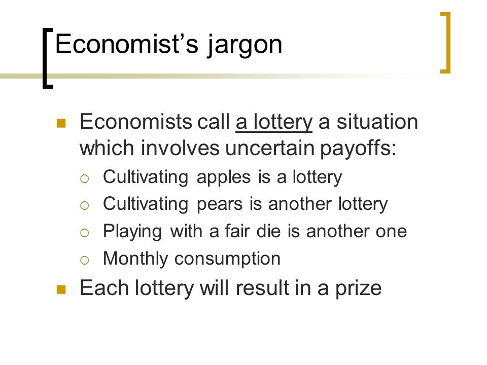 Economist's jargon Economists call a lottery a situation which involves uncertain payoffs: Cultivating apples is a lottery.