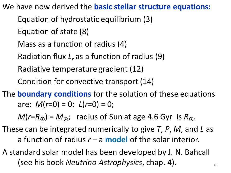 We have now derived the basic stellar structure equations: Equation of hydrostatic equilibrium (3) Equation of state (8) Mass as a function of radius (4) Radiation flux Lr as a function of radius (9) Radiative temperature gradient (12) Condition for convective transport (14) The boundary conditions for the solution of these equations are: M(r=0) = 0; L(r=0) = 0; M(r=R) = M; radius of Sun at age 4.6 Gyr is R.