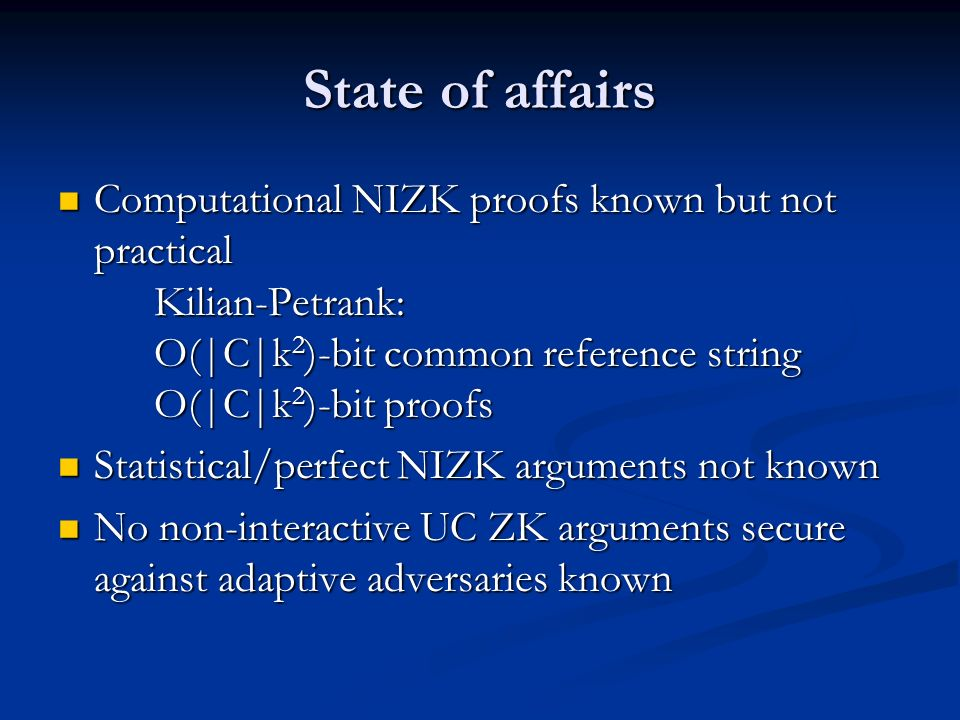 State of affairs Computational NIZK proofs known but not practical Kilian-Petrank: O(|C|k2)-bit common reference string O(|C|k2)-bit proofs.