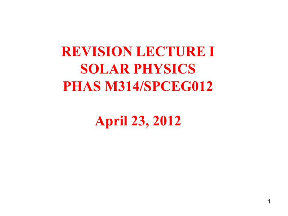 REVISION LECTURE I SOLAR PHYSICS PHAS M314/SPCEG012 April 23, 2012