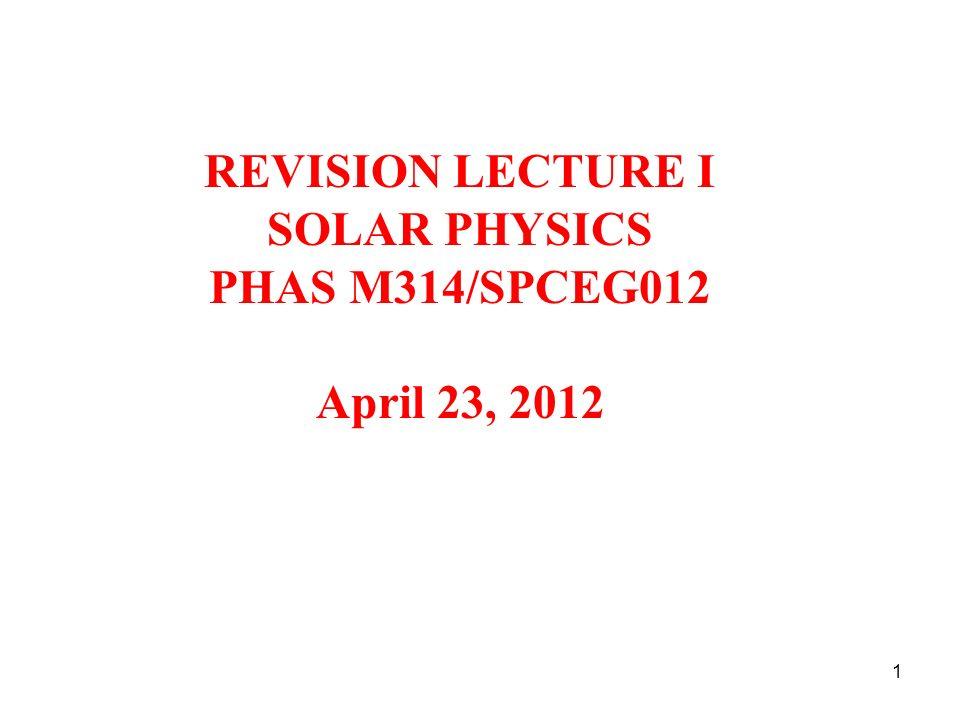 REVISION LECTURE I SOLAR PHYSICS PHAS M314/SPCEG012 April 23, 2012