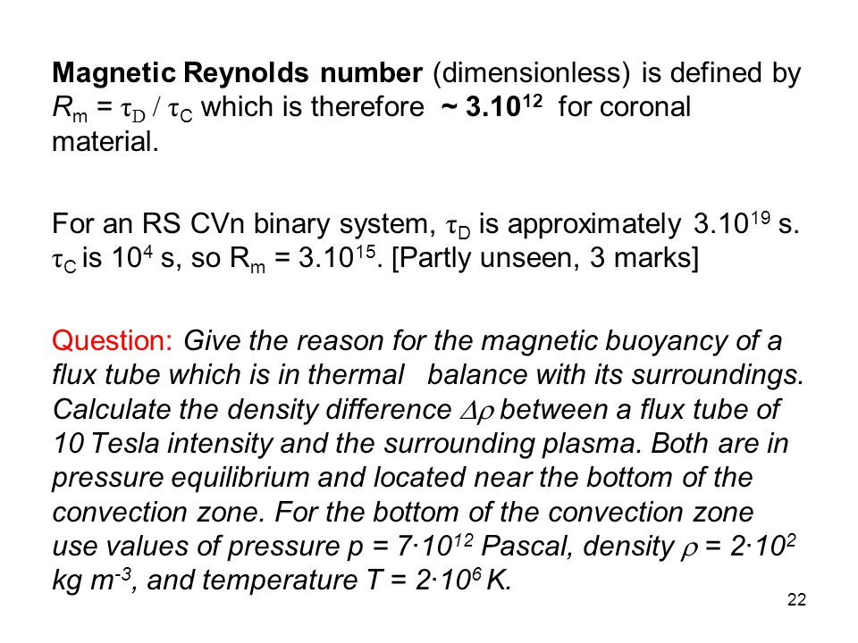 Magnetic Reynolds number (dimensionless) is defined by Rm = τD / τC which is therefore ~ 3.1012 for coronal material.