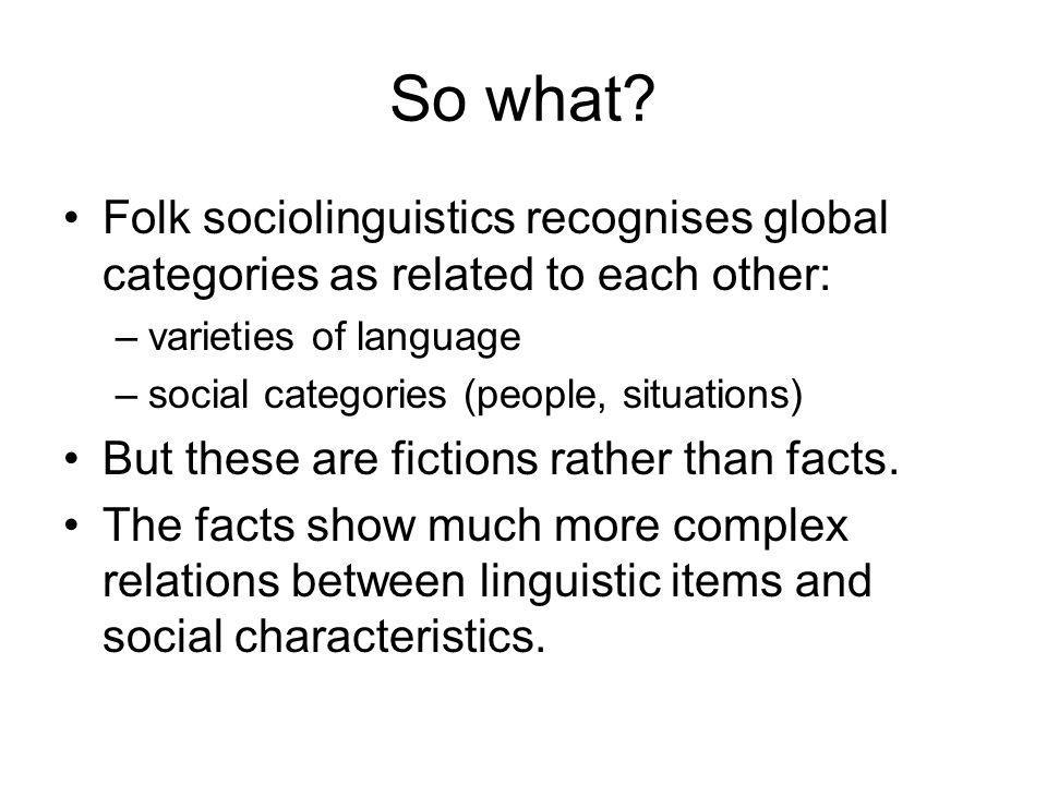 So what Folk sociolinguistics recognises global categories as related to each other: varieties of language.