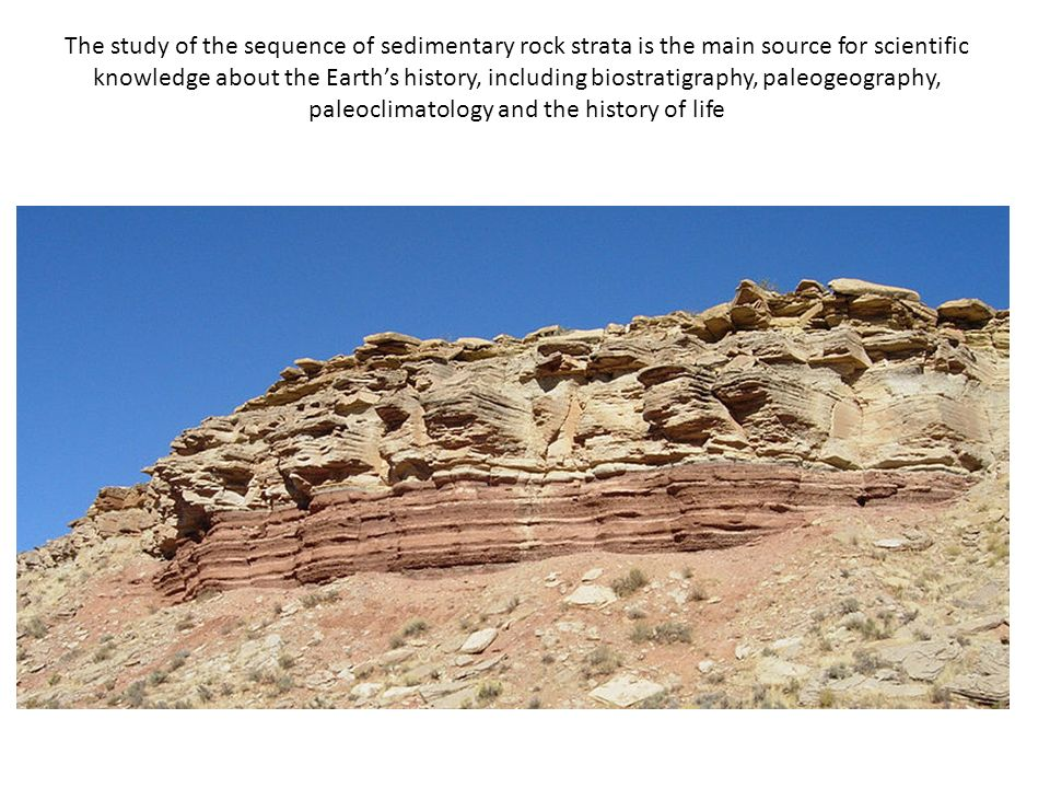 The study of the sequence of sedimentary rock strata is the main source for scientific knowledge about the Earth's history, including biostratigraphy, paleogeography, paleoclimatology and the history of life