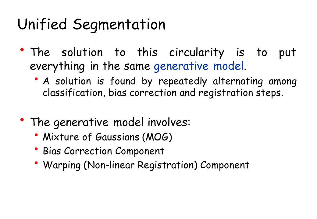 Unified Segmentation The solution to this circularity is to put everything in the same generative model.