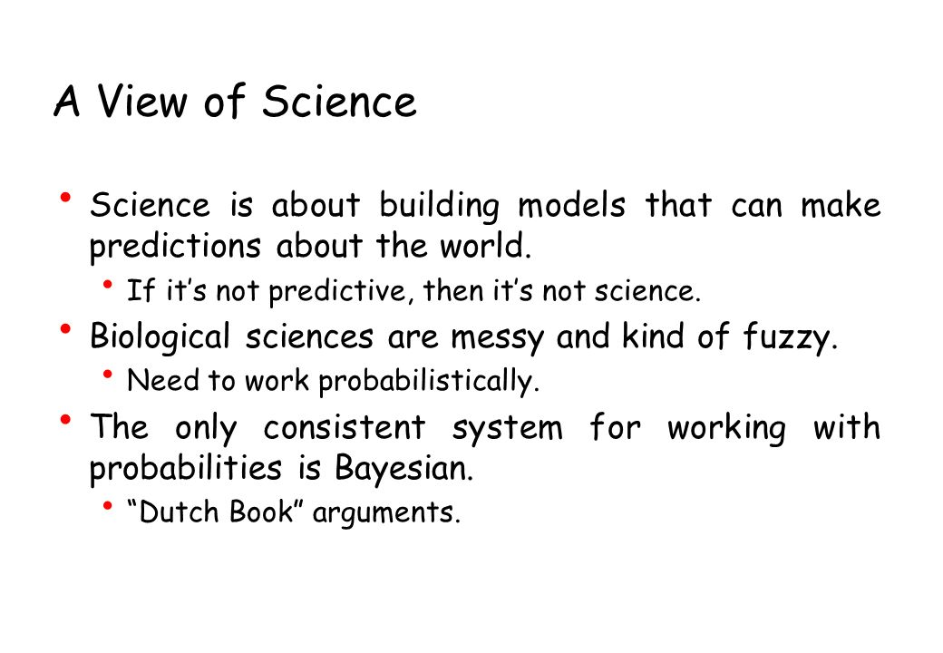 A View of Science Science is about building models that can make predictions about the world. If it's not predictive, then it's not science.