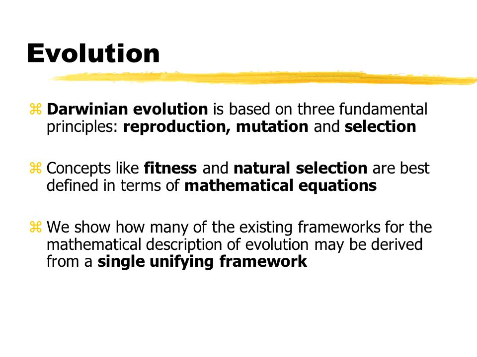 Evolution Darwinian evolution is based on three fundamental principles: reproduction, mutation and selection.
