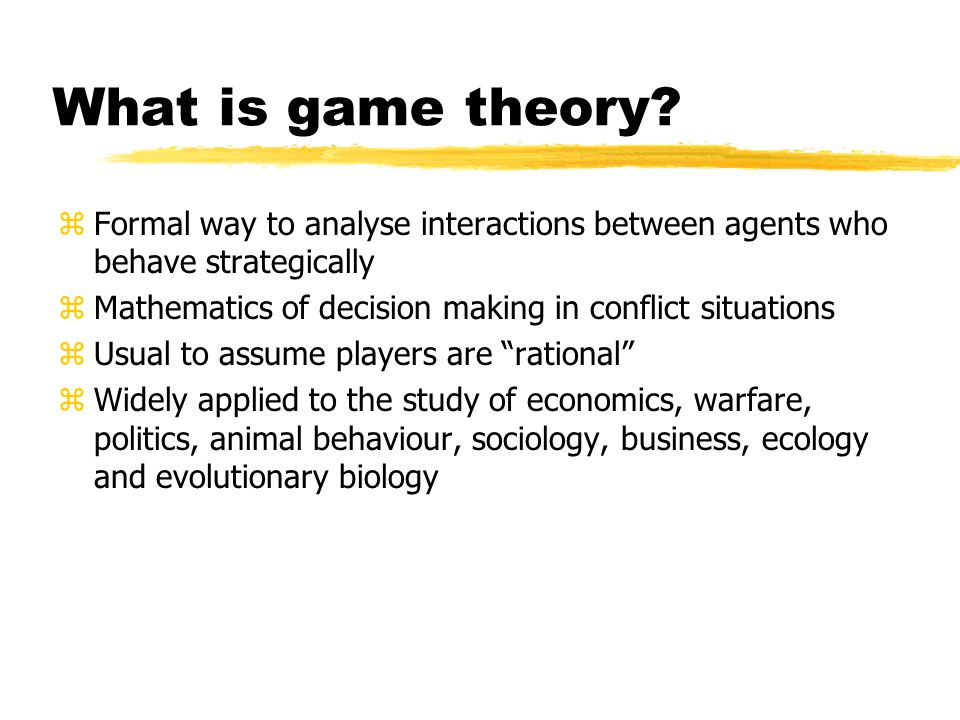 What is game theory Formal way to analyse interactions between agents who behave strategically.