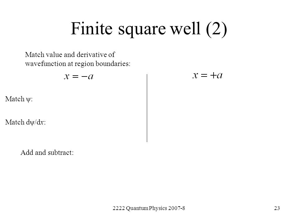 Finite square well (2) Match value and derivative of wavefunction at region boundaries: Match ψ: Match dψ/dx: