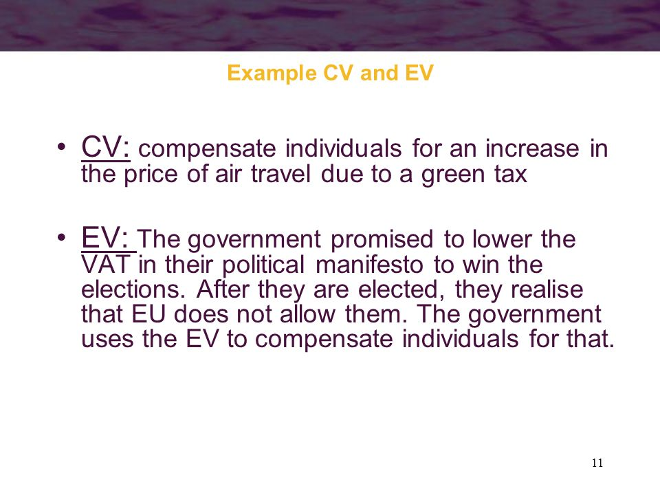 Example CV and EV CV: compensate individuals for an increase in the price of air travel due to a green tax.