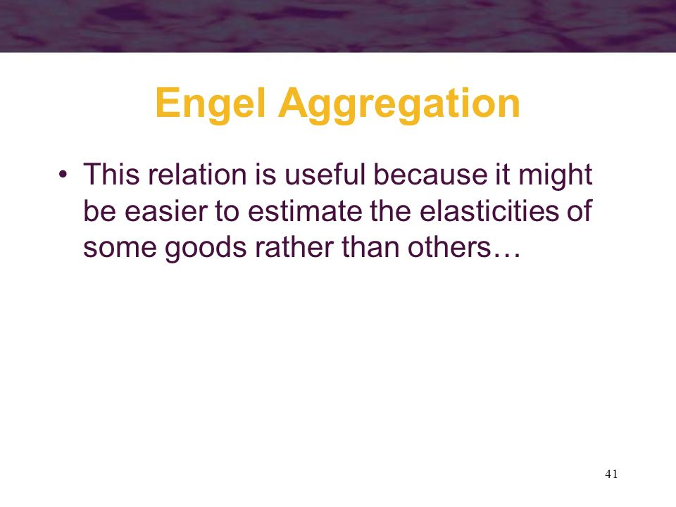 Engel Aggregation This relation is useful because it might be easier to estimate the elasticities of some goods rather than others…
