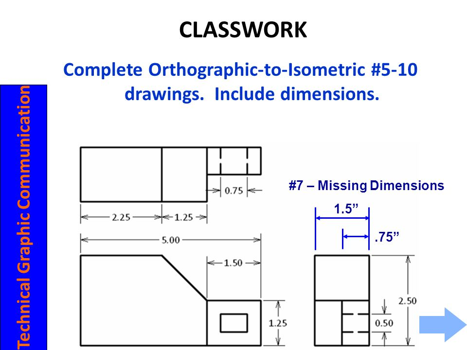 CLASSWORK Complete Orthographic-to-Isometric #5-10 drawings. Include dimensions. #7 – Missing Dimensions.