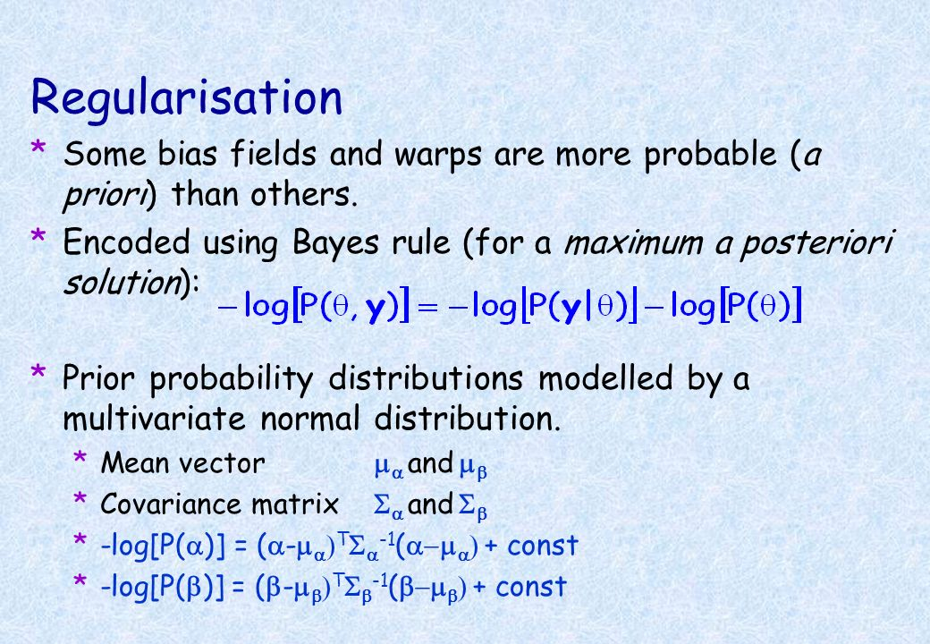 Regularisation Some bias fields and warps are more probable (a priori) than others. Encoded using Bayes rule (for a maximum a posteriori solution):