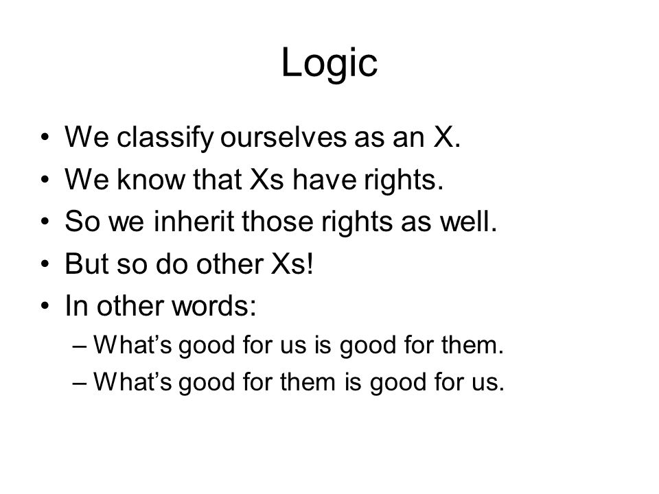 Logic We classify ourselves as an X. We know that Xs have rights.
