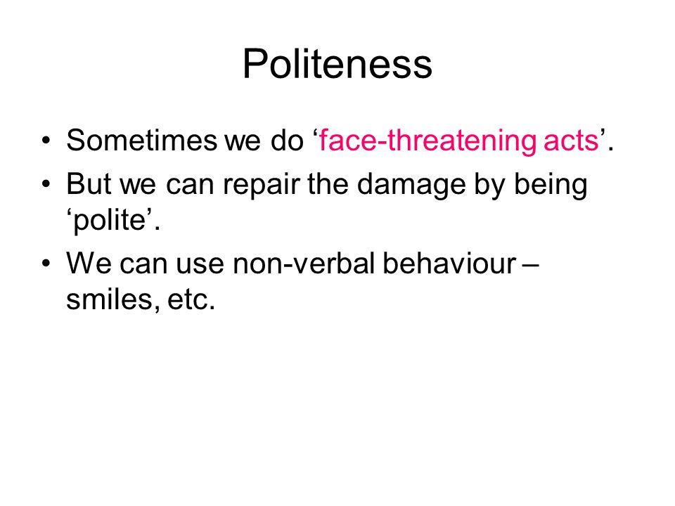 Politeness Sometimes we do 'face-threatening acts'.