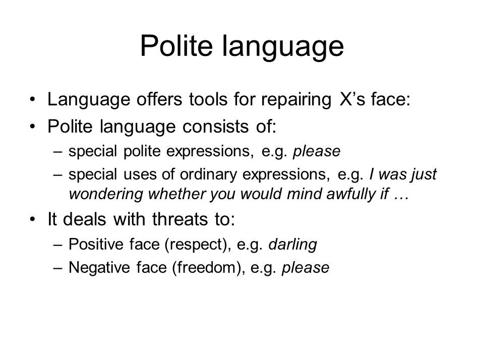 language politeness These include emphasis of social distance, use of apologies, formal language, deference etc those speech acts attending to the positive face want of a member are considered to be acts of positive politeness, including offer of friendship, compliments, showing direct interest, heartily expressions etc.