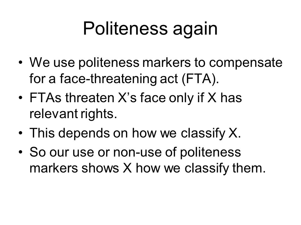 Politeness again We use politeness markers to compensate for a face-threatening act (FTA). FTAs threaten X's face only if X has relevant rights.