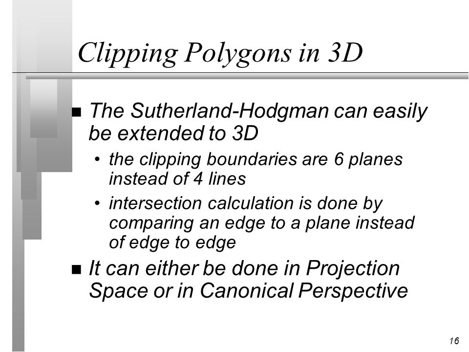 Clipping Polygons in 3D The Sutherland-Hodgman can easily be extended to 3D. the clipping boundaries are 6 planes instead of 4 lines.