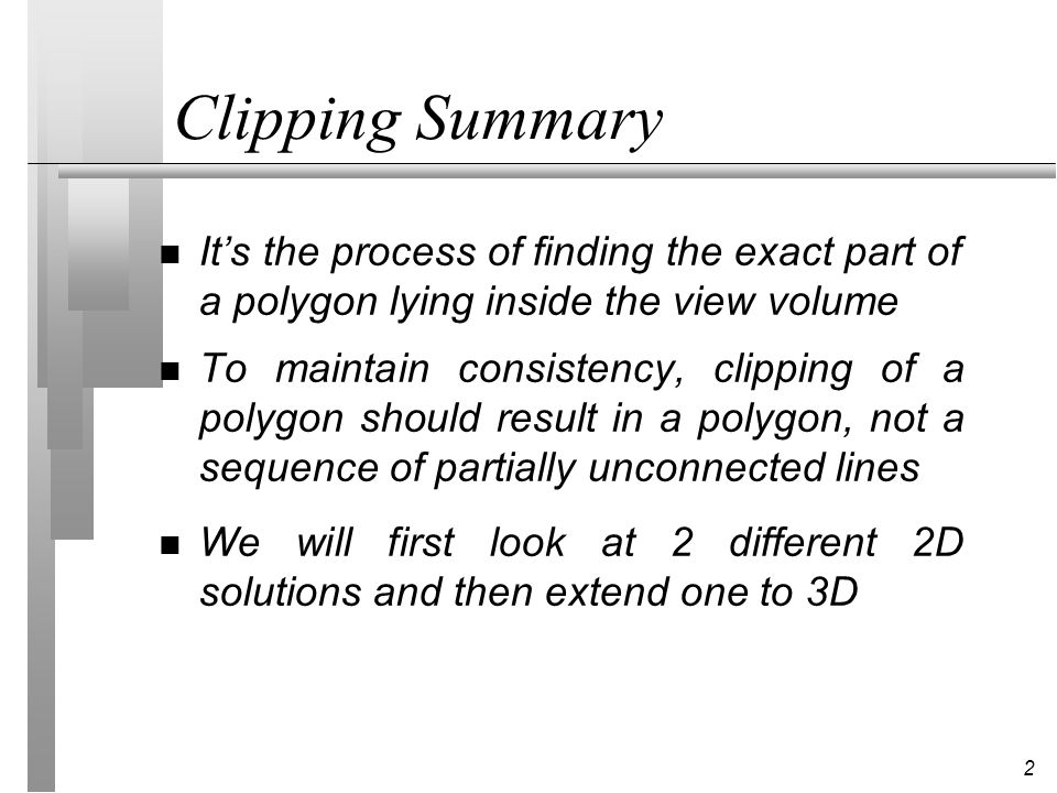 Clipping Summary It's the process of finding the exact part of a polygon lying inside the view volume.