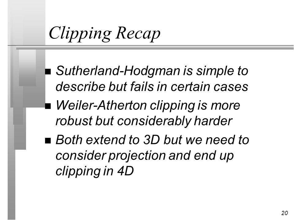 Clipping Recap Sutherland-Hodgman is simple to describe but fails in certain cases. Weiler-Atherton clipping is more robust but considerably harder.