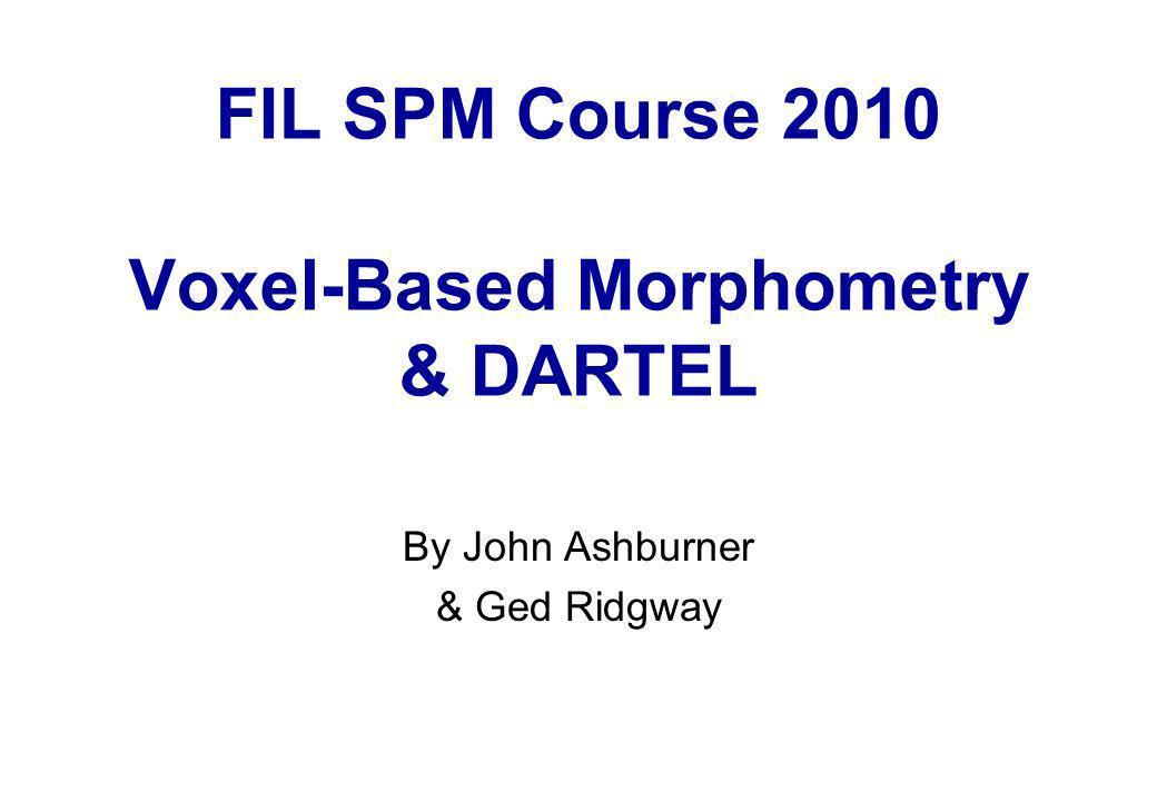 FIL SPM Course 2010 Voxel-Based Morphometry & DARTEL