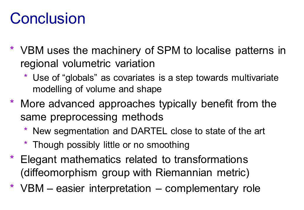 Conclusion VBM uses the machinery of SPM to localise patterns in regional volumetric variation.