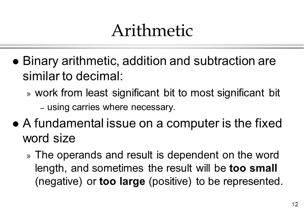 Arithmetic Binary arithmetic, addition and subtraction are similar to decimal: work from least significant bit to most significant bit.