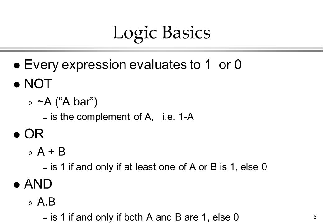 Logic Basics Every expression evaluates to 1 or 0 NOT OR AND
