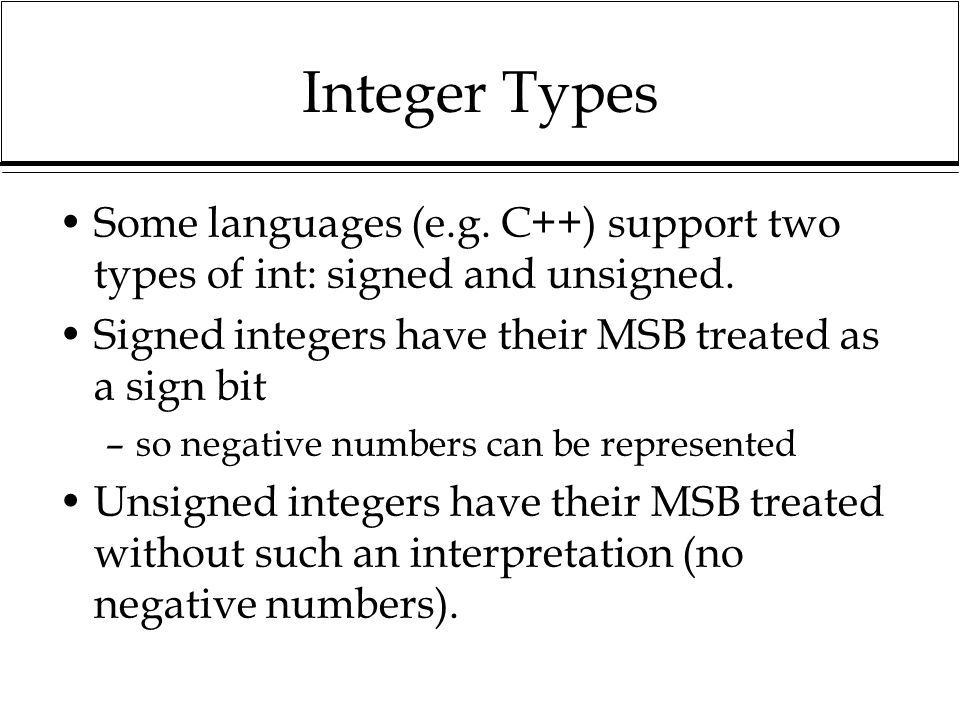Integer Types Some languages (e.g. C++) support two types of int: signed and unsigned. Signed integers have their MSB treated as a sign bit.