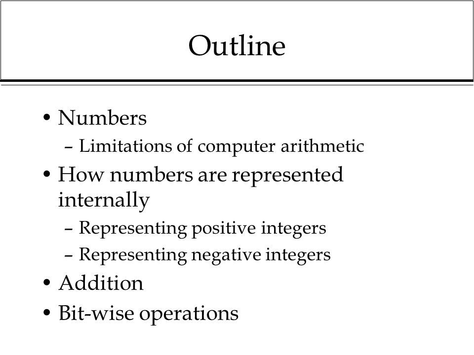 Outline Numbers How numbers are represented internally Addition