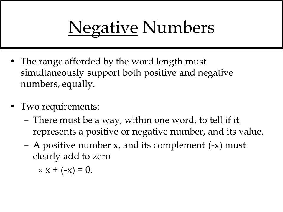 Negative Numbers The range afforded by the word length must simultaneously support both positive and negative numbers, equally.