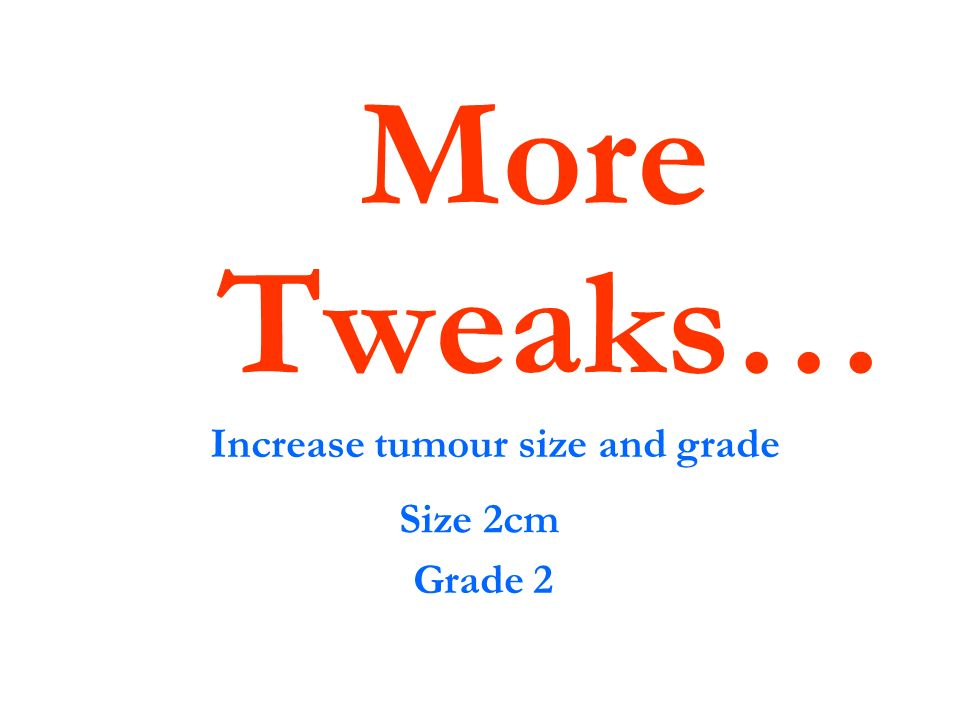 More Tweaks… Increase tumour size and grade Size 2cm Grade 2
