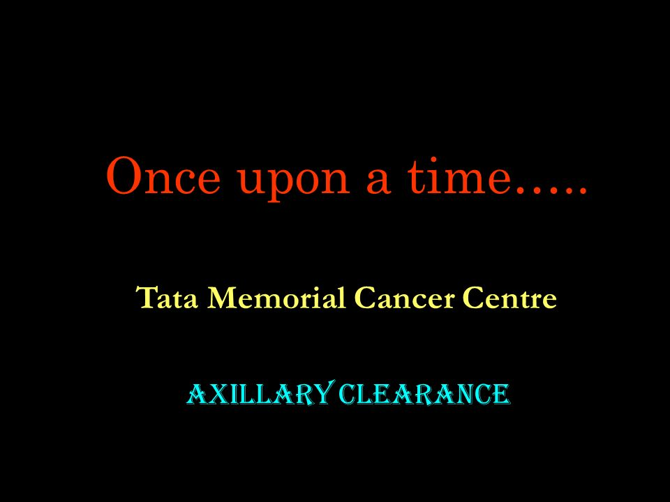 Once upon a time….. Tata Memorial Cancer Centre Axillary Clearance