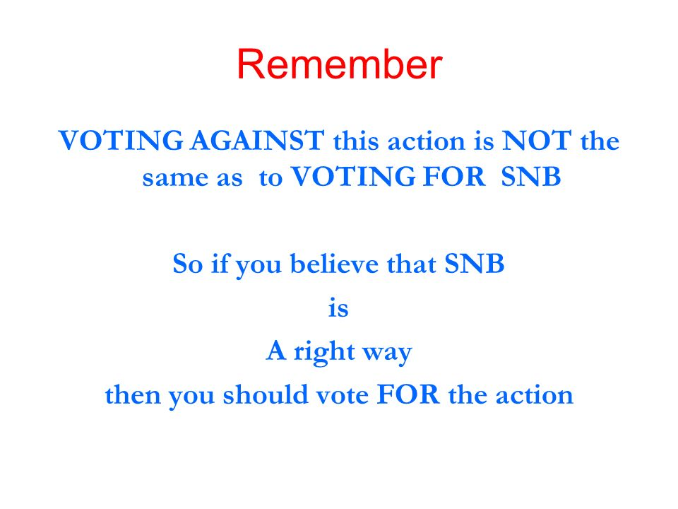Remember VOTING AGAINST this action is NOT the same as to VOTING FOR SNB. So if you believe that SNB.