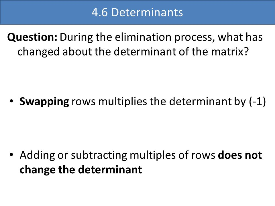 4.6 Determinants Question: During the elimination process, what has changed about the determinant of the matrix