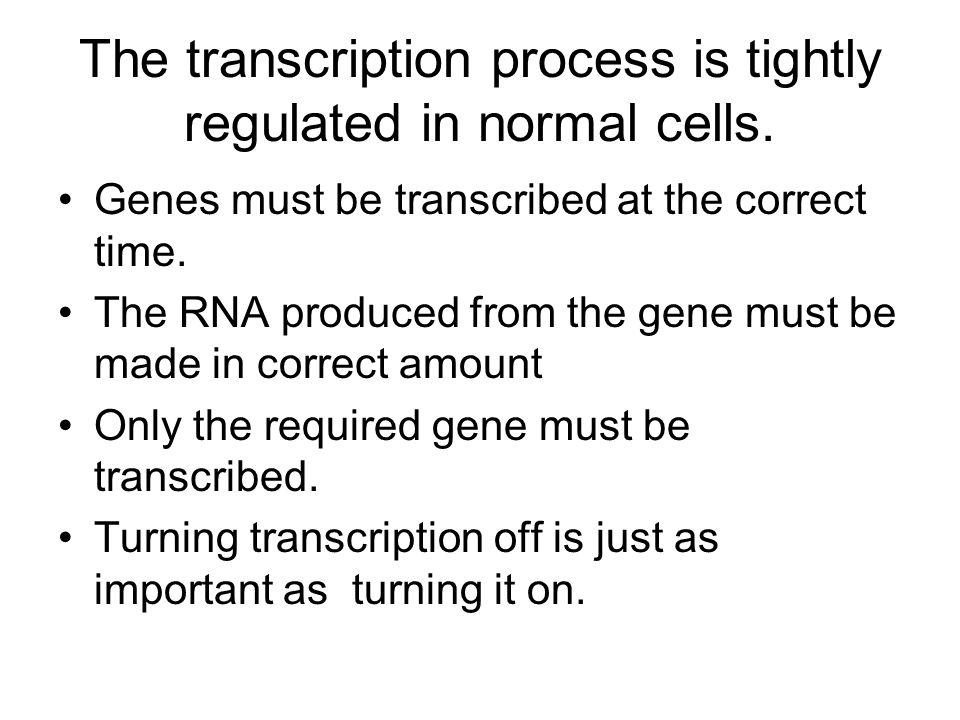 The transcription process is tightly regulated in normal cells.