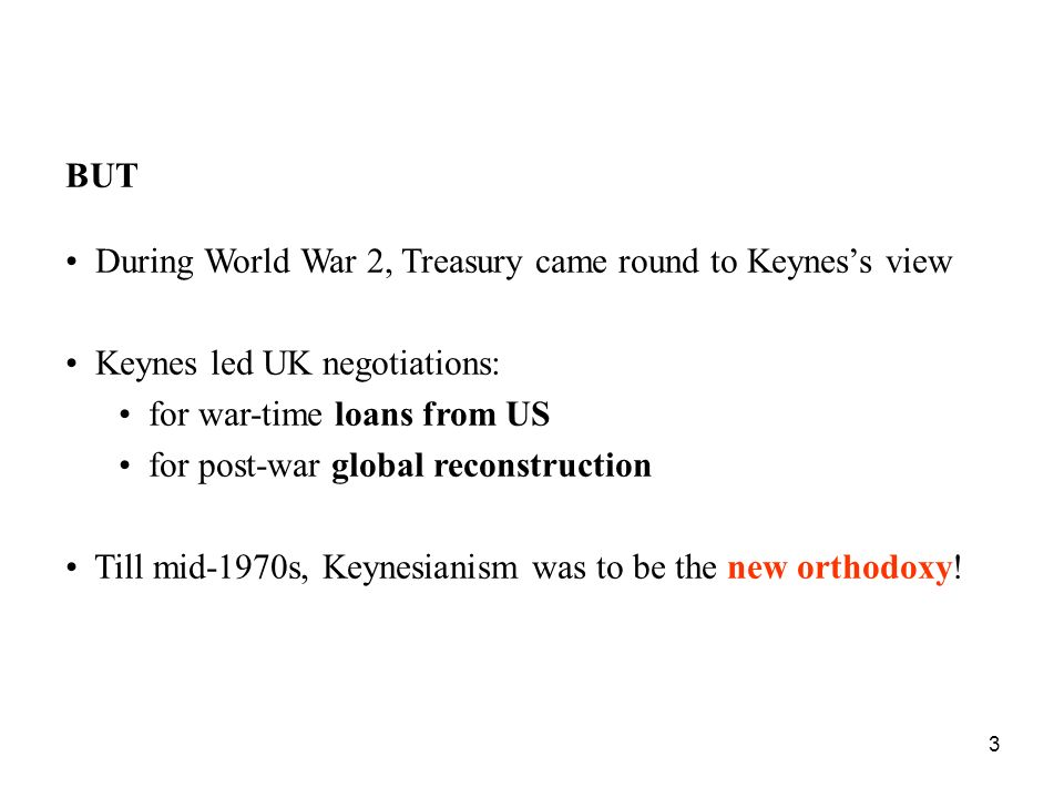 BUT During World War 2, Treasury came round to Keynes's view. Keynes led UK negotiations: for war-time loans from US.