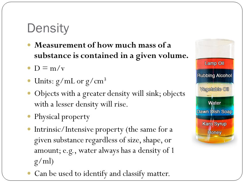 Density Measurement of how much mass of a substance is contained in a given volume. D = m/v. Units: g/mL or g/cm3.