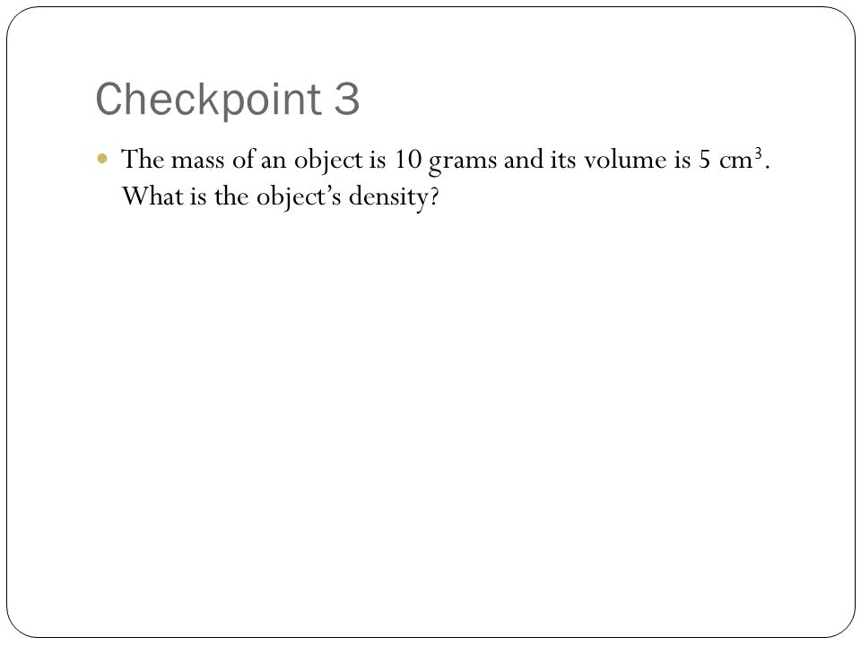 Checkpoint 3 The mass of an object is 10 grams and its volume is 5 cm3.