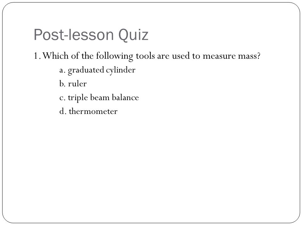 Post-lesson Quiz 1. Which of the following tools are used to measure mass a. graduated cylinder. b. ruler.