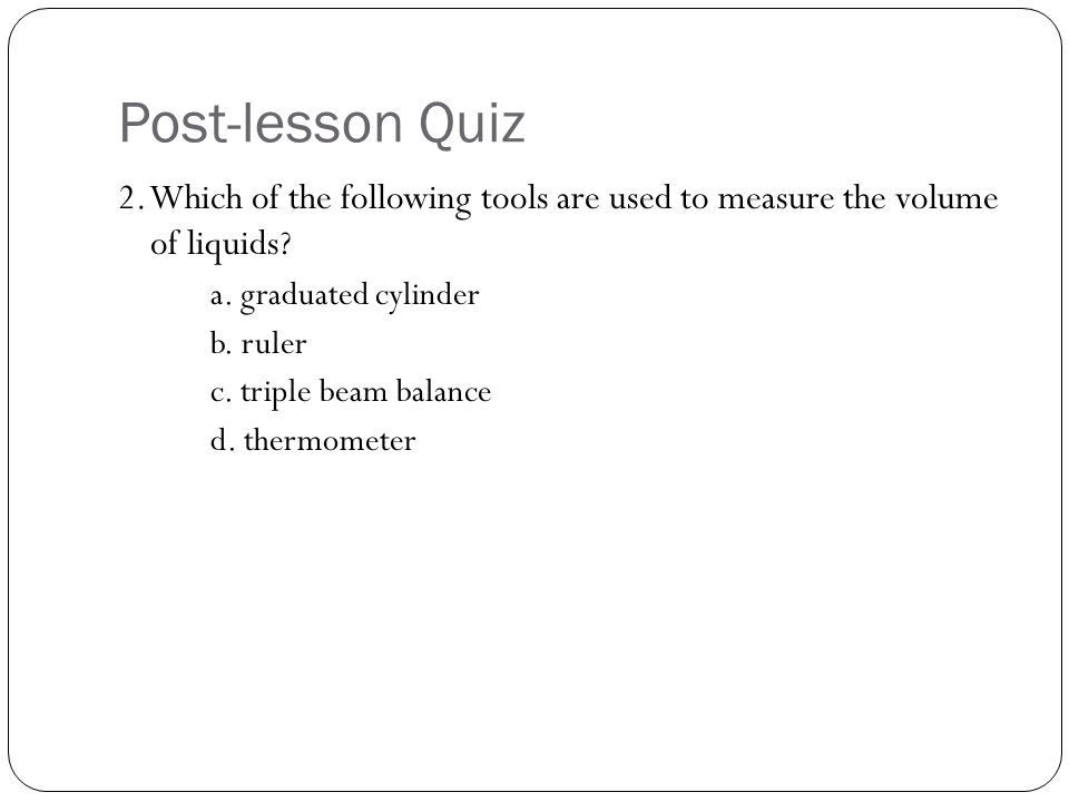Post-lesson Quiz 2. Which of the following tools are used to measure the volume of liquids a. graduated cylinder.
