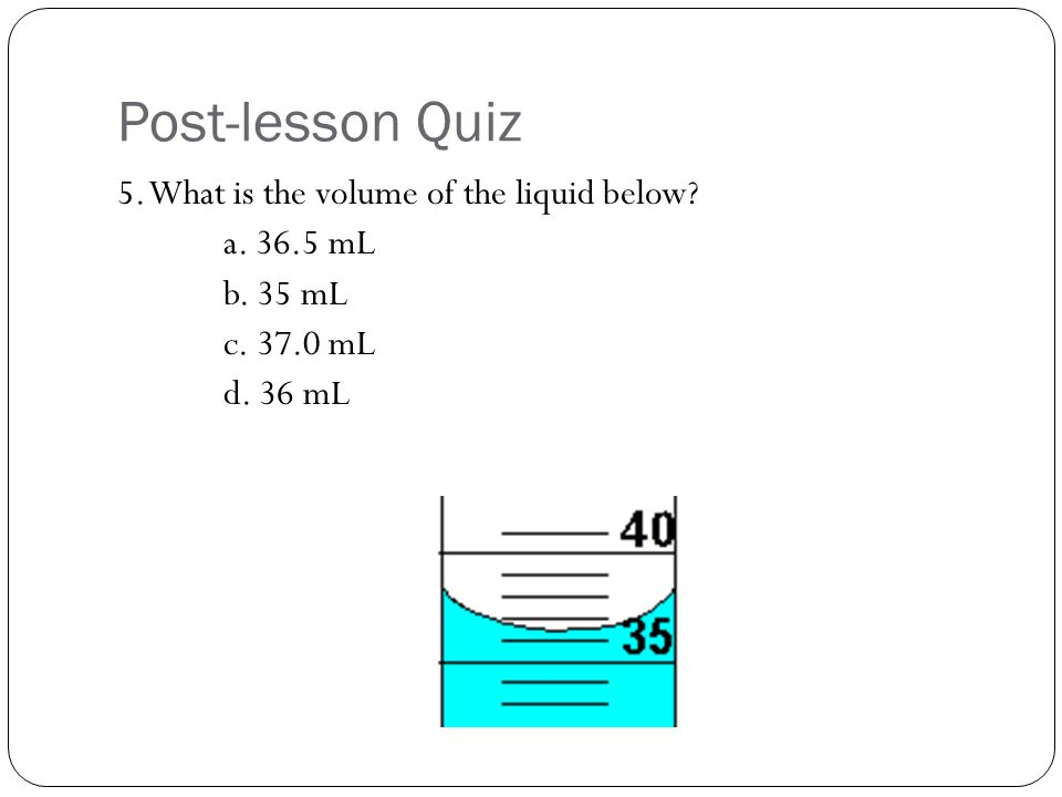 Post-lesson Quiz 5. What is the volume of the liquid below a mL b. 35 mL c mL d. 36 mL