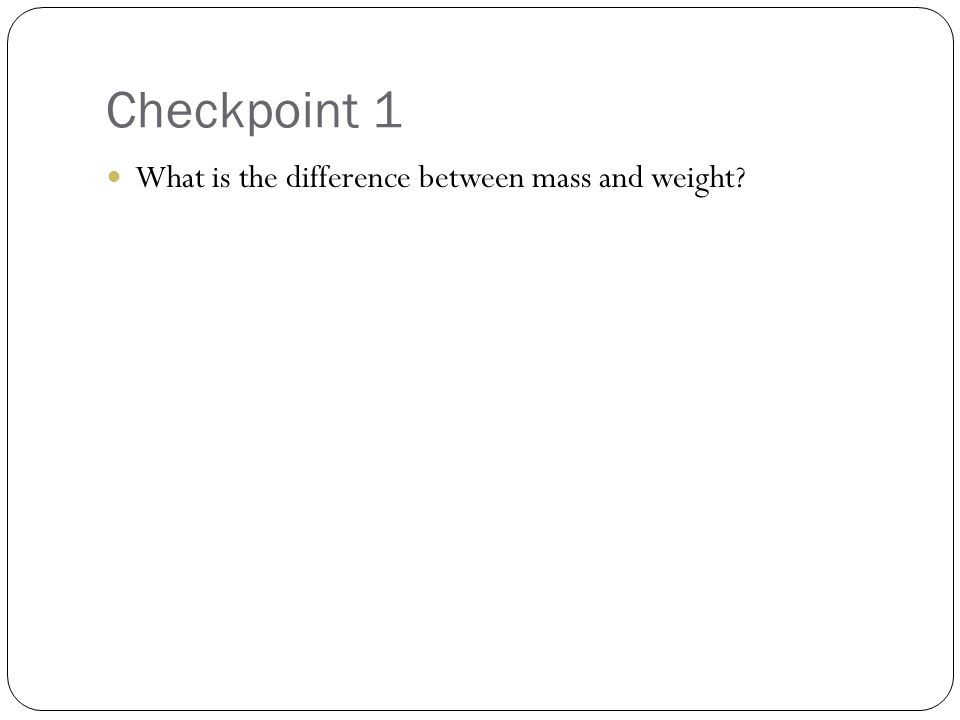 Checkpoint 1 What is the difference between mass and weight