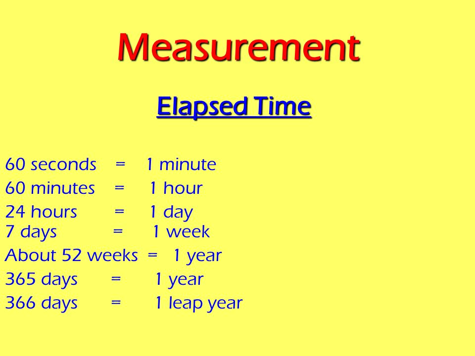 Measurement Elapsed Time 60 seconds = 1 minute 60 minutes = 1 hour
