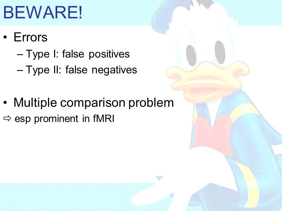 BEWARE! Errors Multiple comparison problem Type I: false positives