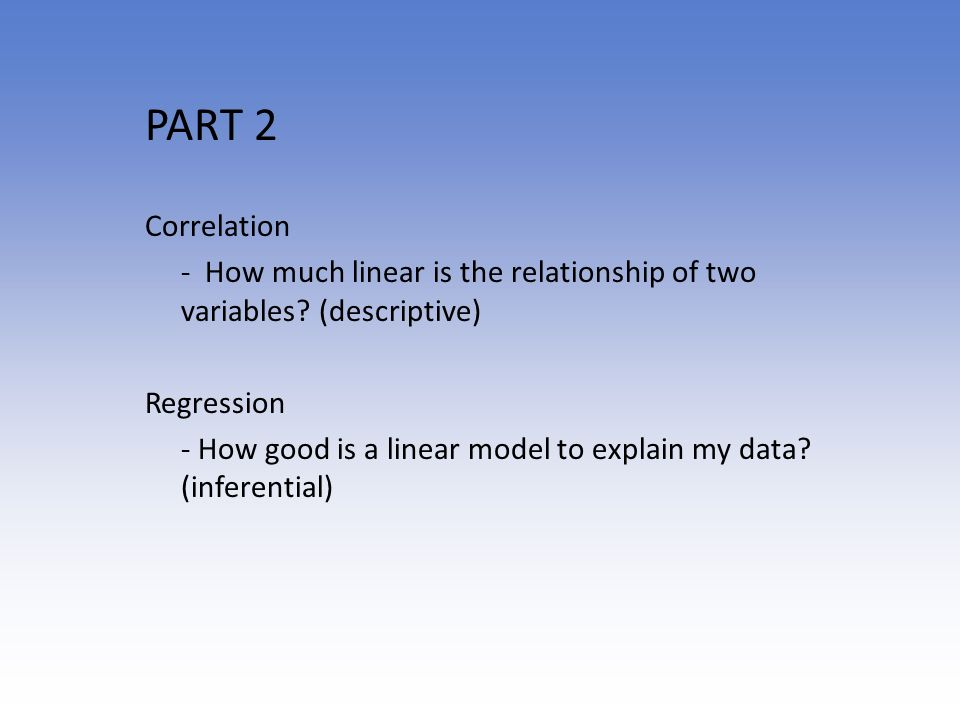PART 2 Correlation. - How much linear is the relationship of two variables (descriptive) Regression.