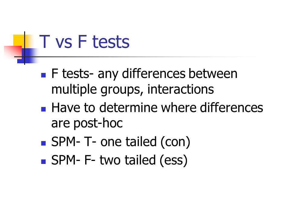 T vs F tests F tests- any differences between multiple groups, interactions. Have to determine where differences are post-hoc.