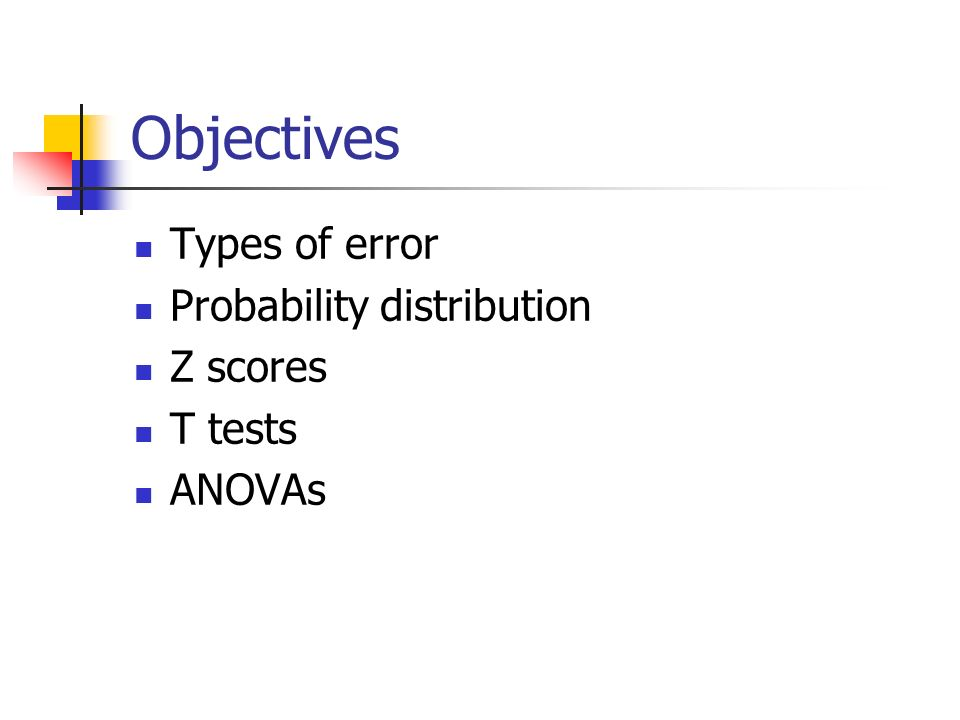 Objectives Types of error Probability distribution Z scores T tests