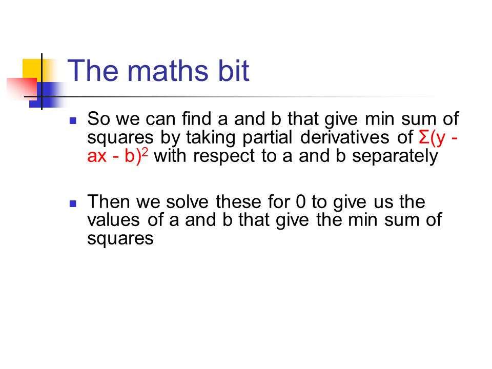The maths bit So we can find a and b that give min sum of squares by taking partial derivatives of Σ(y - ax - b)2 with respect to a and b separately.