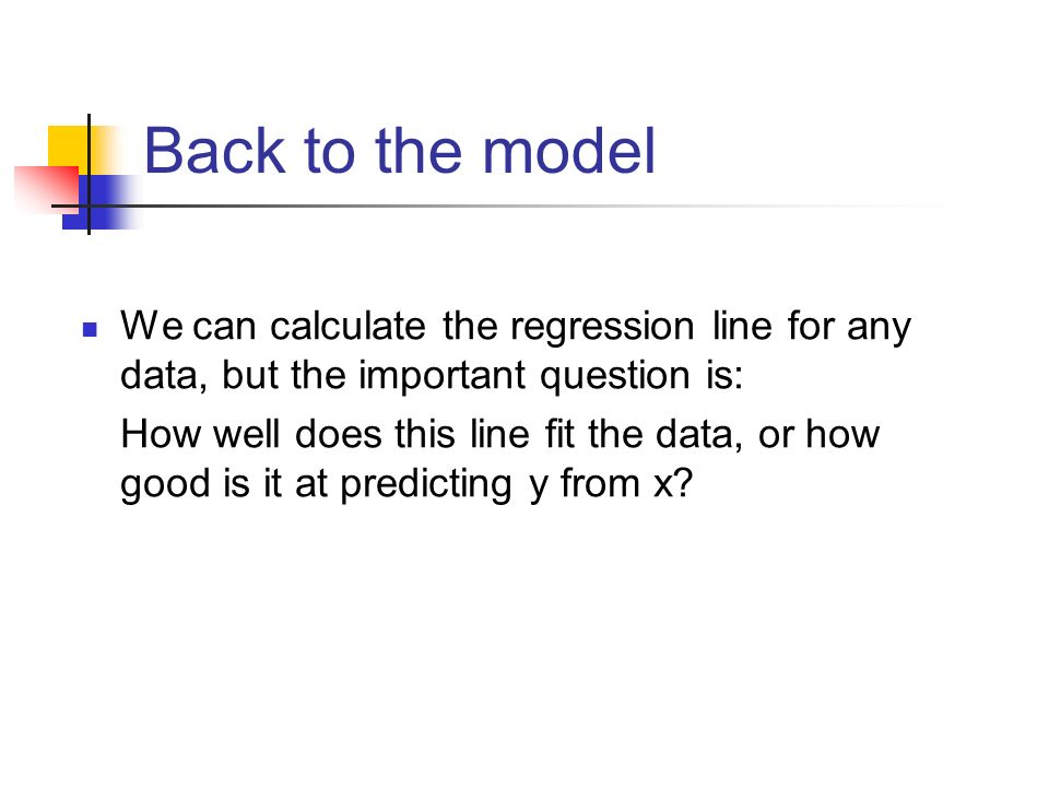 Back to the model We can calculate the regression line for any data, but the important question is: